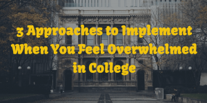 3 Approaches to Implement When You Feel Overwhelmed in College